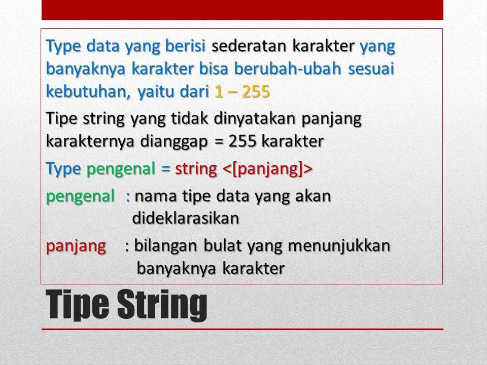 Type data yang berisi sederatan karakter yang banyaknya karakter bisa berubah-ubah sesuai kebutuhan, yaitu dari 1 – 255 Tipe string yang tidak dinyatakan panjang karakternya dianggap = 255 karakter Type pengenal = string <[panjang]> pengenal : nama tipe data yang akan dideklarasikan panjang : bilangan bulat yang menunjukkan banyaknya karakter